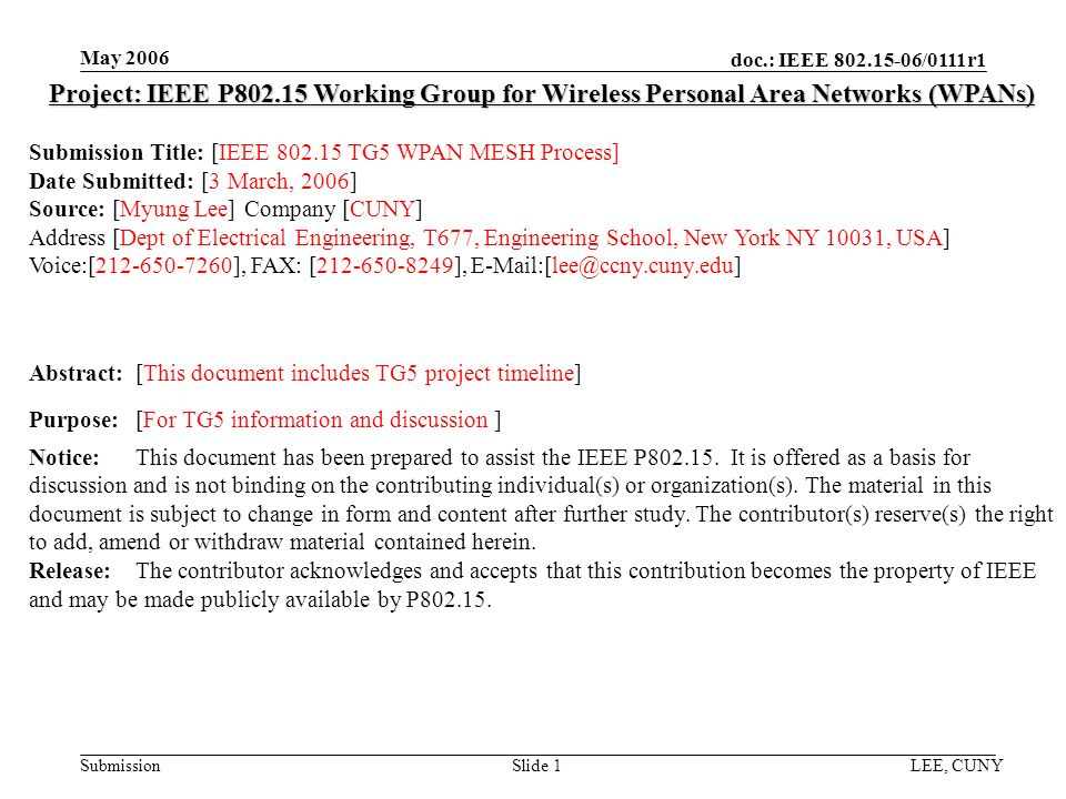doc.: IEEE /0111r1 Submission May 2006 LEE, CUNYSlide 1 Project: IEEE P Working Group for Wireless Personal Area Networks (WPANs) Submission Title: [IEEE TG5 WPAN MESH Process] Date Submitted: [3 March, 2006] Source: [Myung Lee] Company [CUNY] Address [Dept of Electrical Engineering, T677, Engineering School, New York NY 10031, USA] Voice:[ ], FAX: [ ], Abstract:[This document includes TG5 project timeline] Purpose:[For TG5 information and discussion ] Notice:This document has been prepared to assist the IEEE P