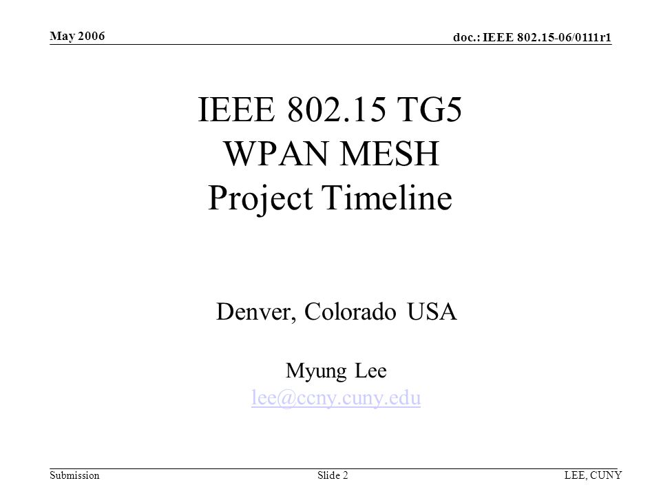 doc.: IEEE /0111r1 Submission May 2006 LEE, CUNYSlide 2 IEEE TG5 WPAN MESH Project Timeline Denver, Colorado USA Myung Lee