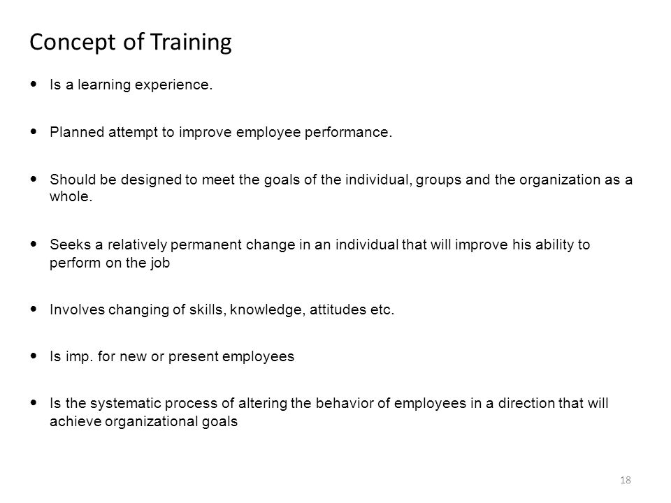 Concept of Training Is a learning experience. Planned attempt to improve employee performance.
