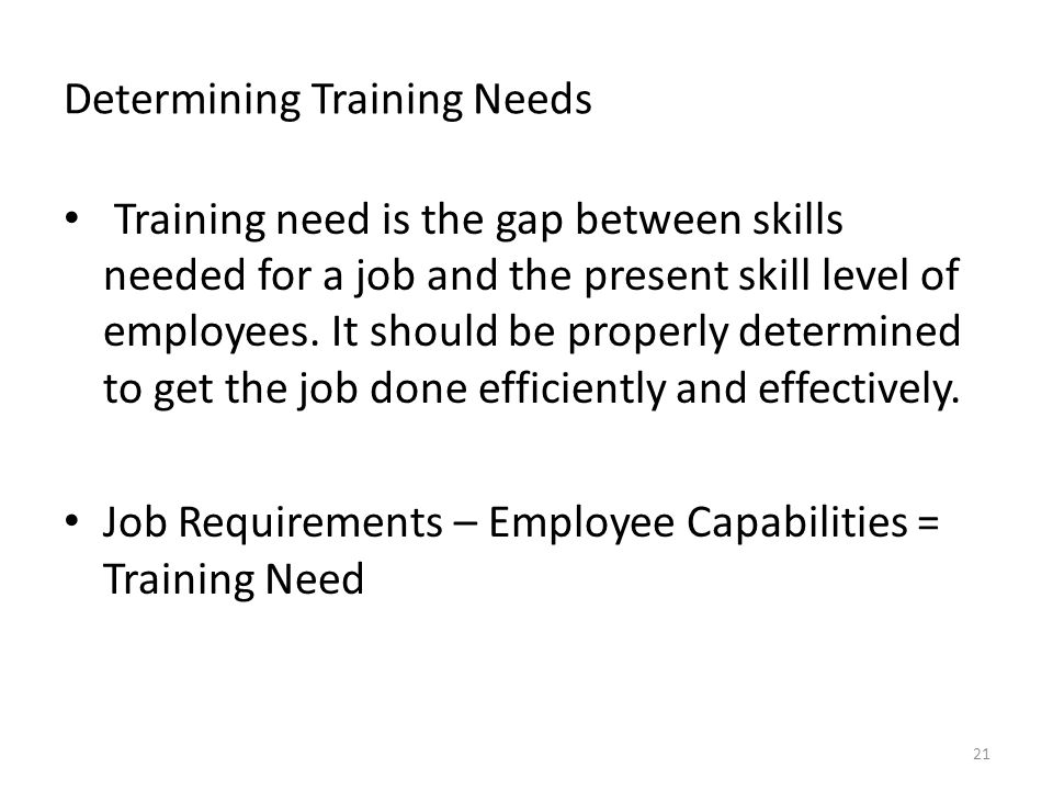 Determining Training Needs Training need is the gap between skills needed for a job and the present skill level of employees.