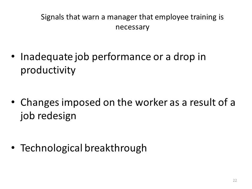 Signals that warn a manager that employee training is necessary Inadequate job performance or a drop in productivity Changes imposed on the worker as a result of a job redesign Technological breakthrough 22