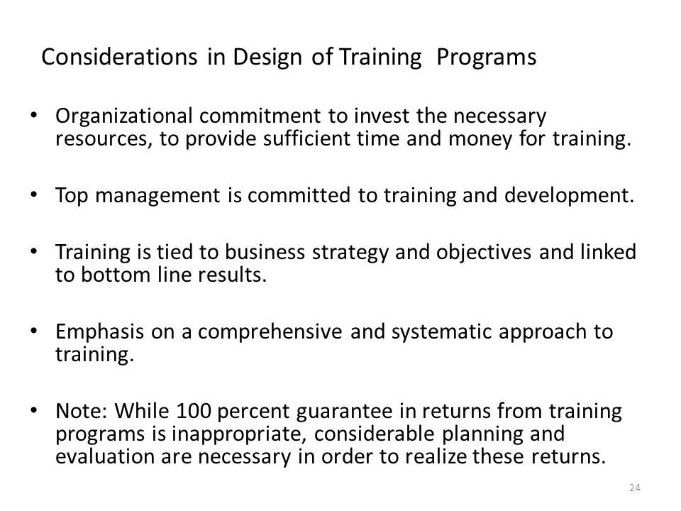 Considerations in Design of Training Programs Organizational commitment to invest the necessary resources, to provide sufficient time and money for training.