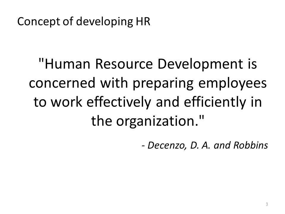 Concept of developing HR Human Resource Development is concerned with preparing employees to work effectively and efficiently in the organization. - Decenzo, D.
