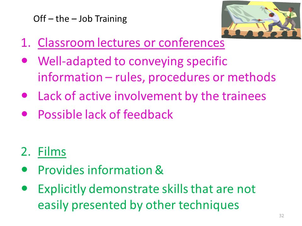 Off – the – Job Training 1.Classroom lectures or conferences Well-adapted to conveying specific information – rules, procedures or methods Lack of active involvement by the trainees Possible lack of feedback 2.Films Provides information & Explicitly demonstrate skills that are not easily presented by other techniques 32