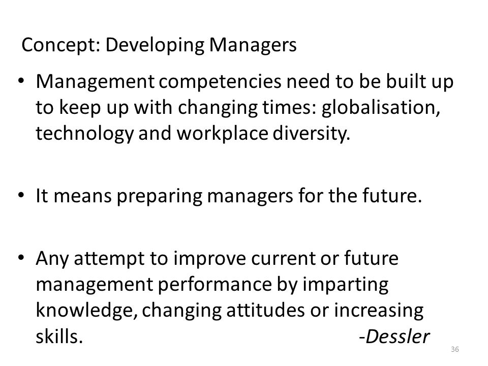 Concept: Developing Managers Management competencies need to be built up to keep up with changing times: globalisation, technology and workplace diversity.