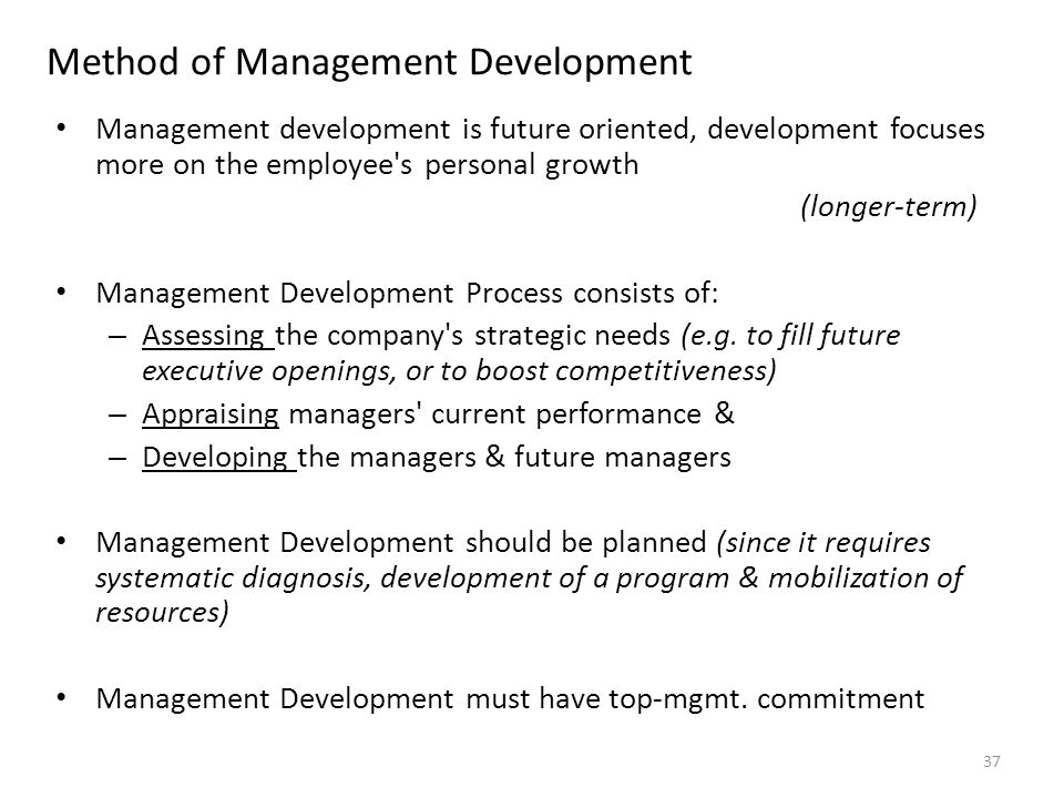 Method of Management Development Management development is future oriented, development focuses more on the employee s personal growth (longer-term) Management Development Process consists of: – Assessing the company s strategic needs (e.g.