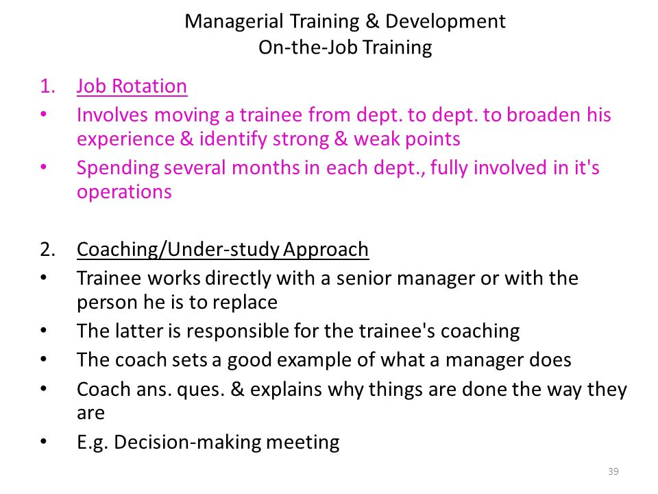 Managerial Training & Development On-the-Job Training 1.Job Rotation Involves moving a trainee from dept.