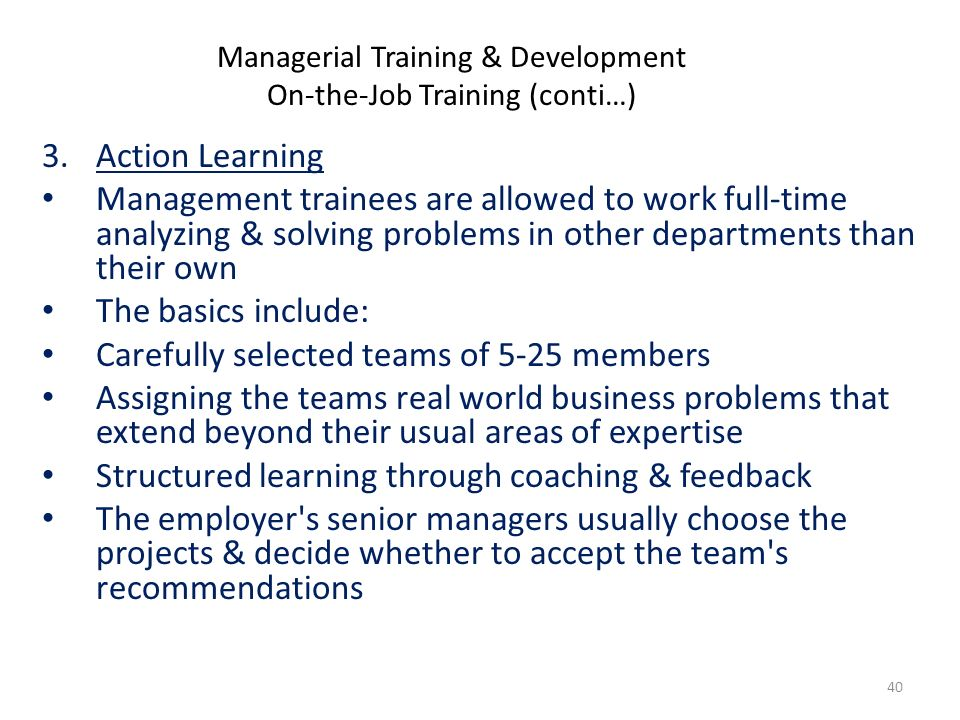 3.Action Learning Management trainees are allowed to work full-time analyzing & solving problems in other departments than their own The basics include: Carefully selected teams of 5-25 members Assigning the teams real world business problems that extend beyond their usual areas of expertise Structured learning through coaching & feedback The employer s senior managers usually choose the projects & decide whether to accept the team s recommendations Managerial Training & Development On-the-Job Training (conti…) 40