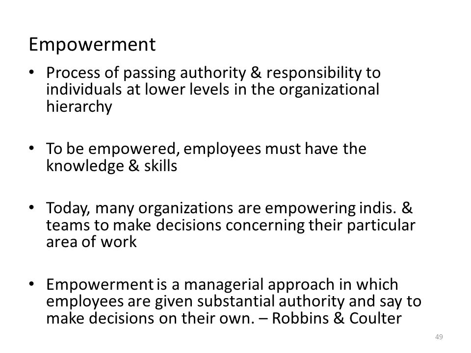 Empowerment Process of passing authority & responsibility to individuals at lower levels in the organizational hierarchy To be empowered, employees must have the knowledge & skills Today, many organizations are empowering indis.