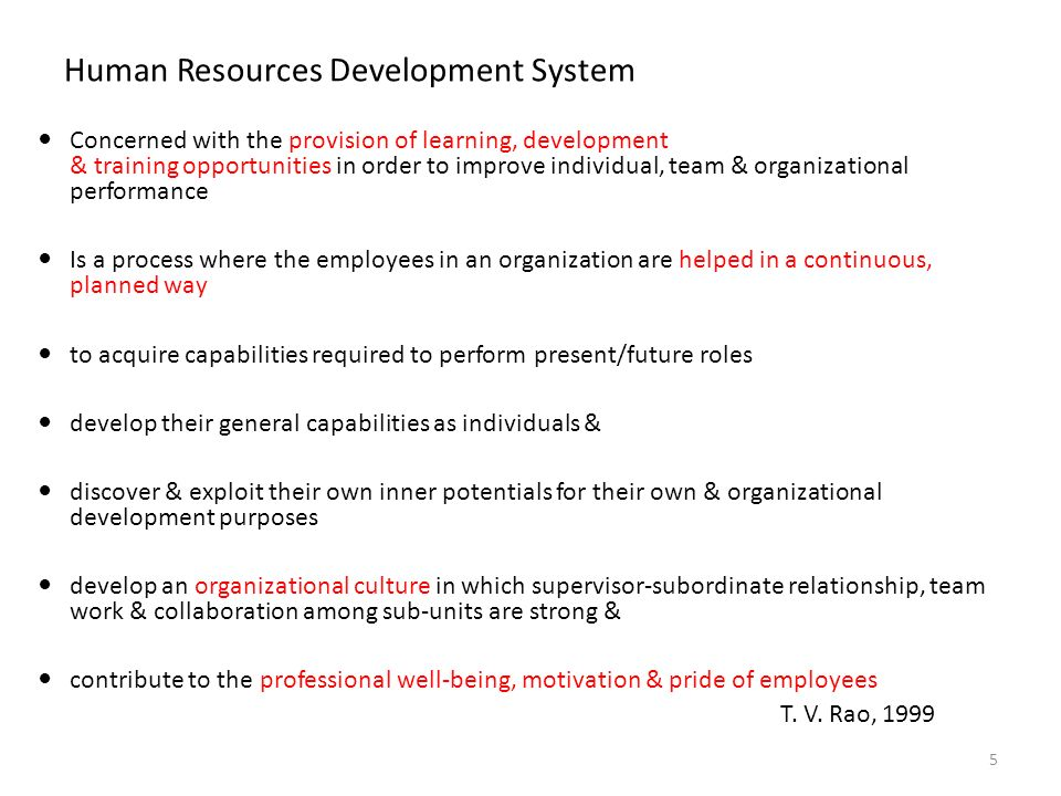 Human Resources Development System Concerned with the provision of learning, development & training opportunities in order to improve individual, team & organizational performance Is a process where the employees in an organization are helped in a continuous, planned way to acquire capabilities required to perform present/future roles develop their general capabilities as individuals & discover & exploit their own inner potentials for their own & organizational development purposes develop an organizational culture in which supervisor-subordinate relationship, team work & collaboration among sub-units are strong & contribute to the professional well-being, motivation & pride of employees T.