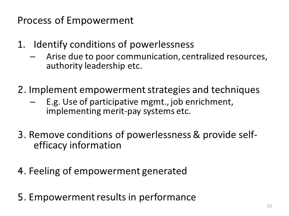 Process of Empowerment 1.Identify conditions of powerlessness – Arise due to poor communication, centralized resources, authority leadership etc.