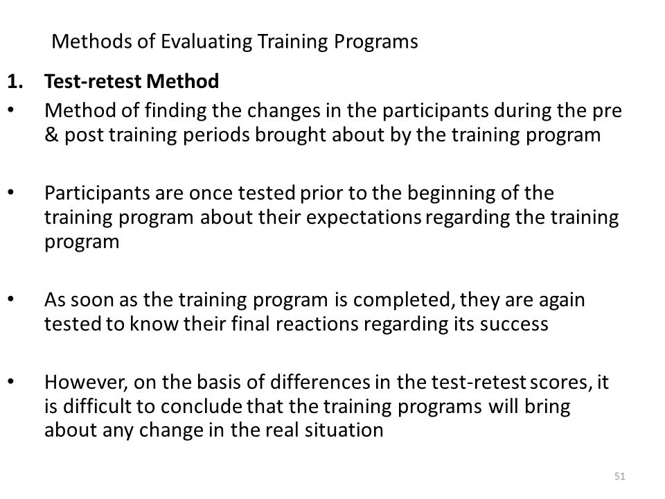 Methods of Evaluating Training Programs 1.Test-retest Method Method of finding the changes in the participants during the pre & post training periods brought about by the training program Participants are once tested prior to the beginning of the training program about their expectations regarding the training program As soon as the training program is completed, they are again tested to know their final reactions regarding its success However, on the basis of differences in the test-retest scores, it is difficult to conclude that the training programs will bring about any change in the real situation 51