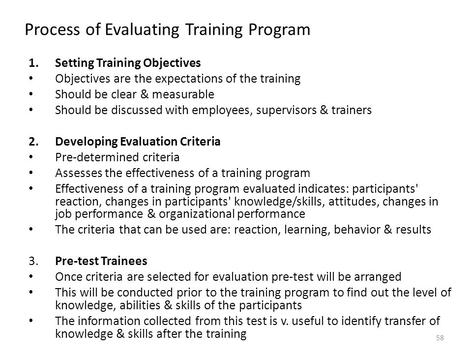 Process of Evaluating Training Program 1.Setting Training Objectives Objectives are the expectations of the training Should be clear & measurable Should be discussed with employees, supervisors & trainers 2.Developing Evaluation Criteria Pre-determined criteria Assesses the effectiveness of a training program Effectiveness of a training program evaluated indicates: participants reaction, changes in participants knowledge/skills, attitudes, changes in job performance & organizational performance The criteria that can be used are: reaction, learning, behavior & results 3.