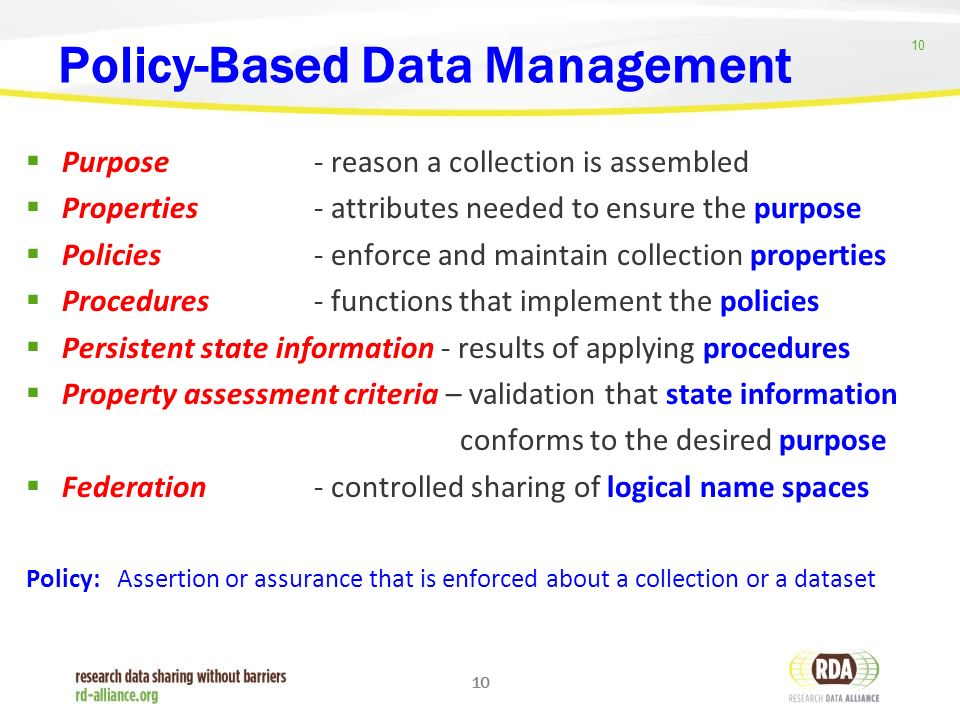 10 Policy-Based Data Management  Purpose - reason a collection is assembled  Properties - attributes needed to ensure the purpose  Policies - enforce and maintain collection properties  Procedures - functions that implement the policies  Persistent state information - results of applying procedures  Property assessment criteria – validation that state information conforms to the desired purpose  Federation - controlled sharing of logical name spaces Policy: Assertion or assurance that is enforced about a collection or a dataset