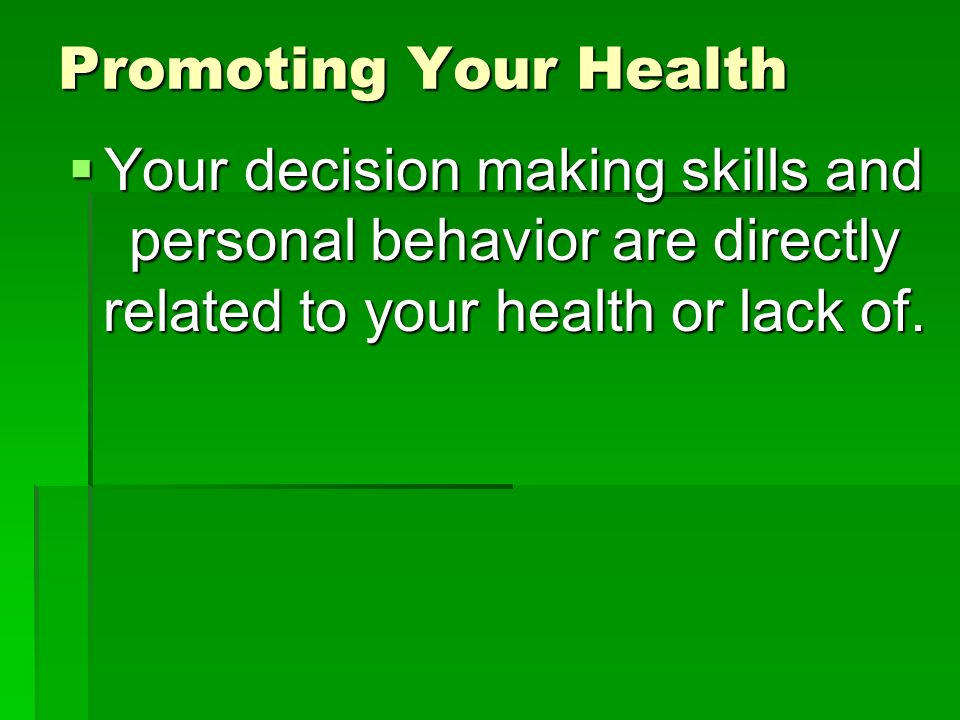 Promoting Your Health  Your decision making skills and personal behavior are directly related to your health or lack of.