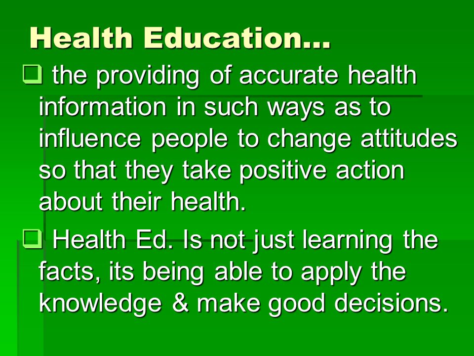 Health Education…  the providing of accurate health information in such ways as to influence people to change attitudes so that they take positive action about their health.