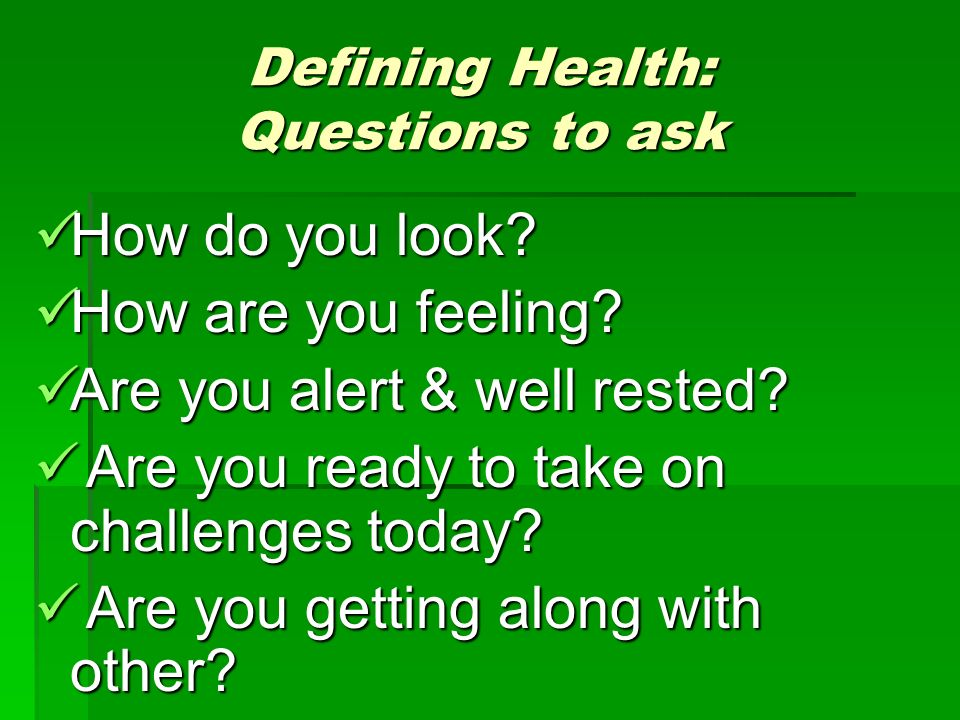 Defining Health: Questions to ask How do you look.