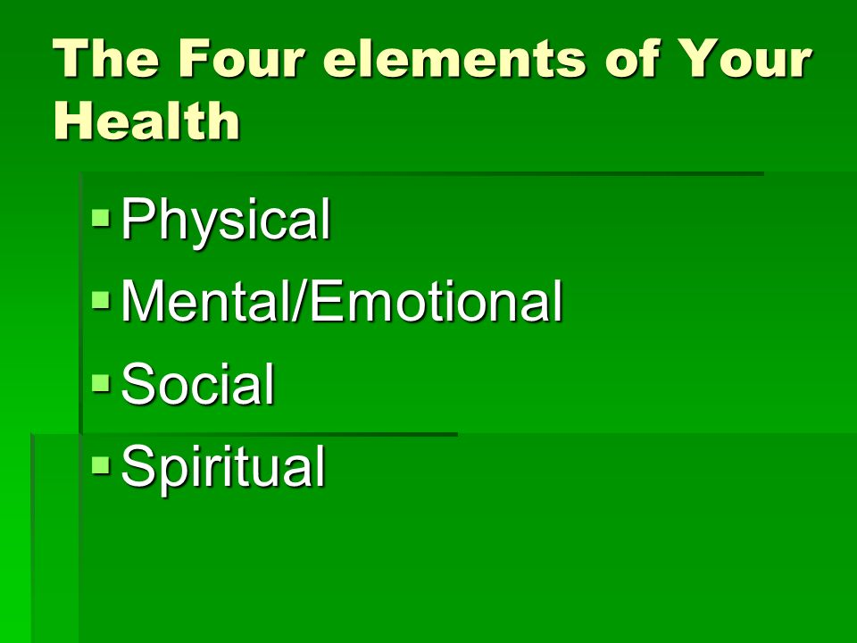 The Four elements of Your Health  Physical  Mental/Emotional  Social  Spiritual