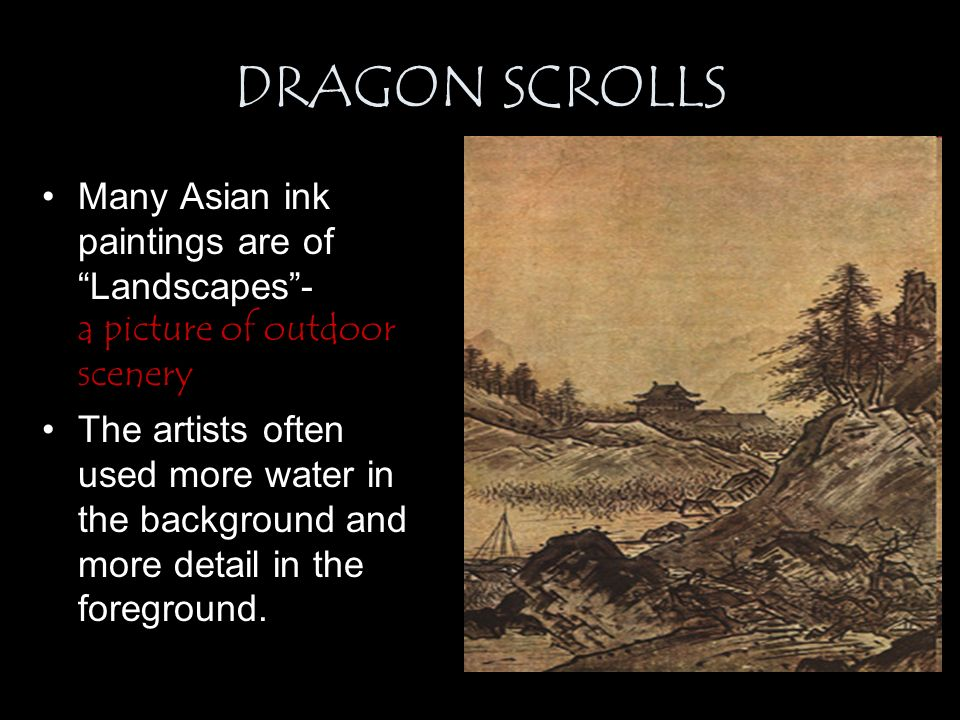 DRAGON SCROLLS Many Asian ink paintings are of Landscapes - a picture of outdoor scenery The artists often used more water in the background and more detail in the foreground.