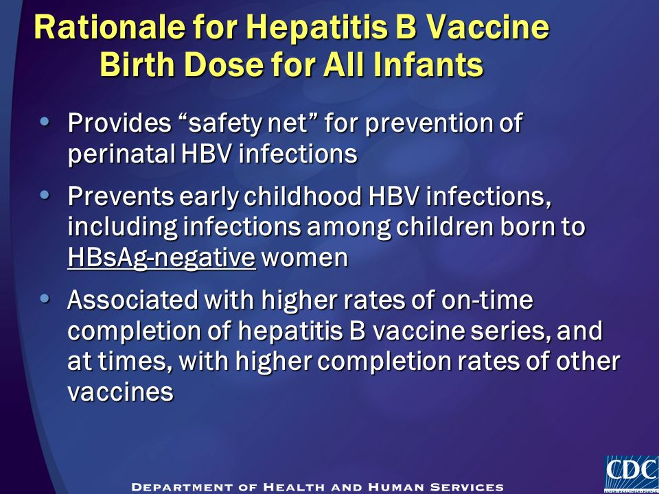Rationale for Hepatitis B Vaccine Birth Dose for All Infants Provides safety net for prevention of perinatal HBV infections Provides safety net for prevention of perinatal HBV infections Prevents early childhood HBV infections, including infections among children born to HBsAg-negative women Prevents early childhood HBV infections, including infections among children born to HBsAg-negative women Associated with higher rates of on-time completion of hepatitis B vaccine series, and at times, with higher completion rates of other vaccines Associated with higher rates of on-time completion of hepatitis B vaccine series, and at times, with higher completion rates of other vaccines