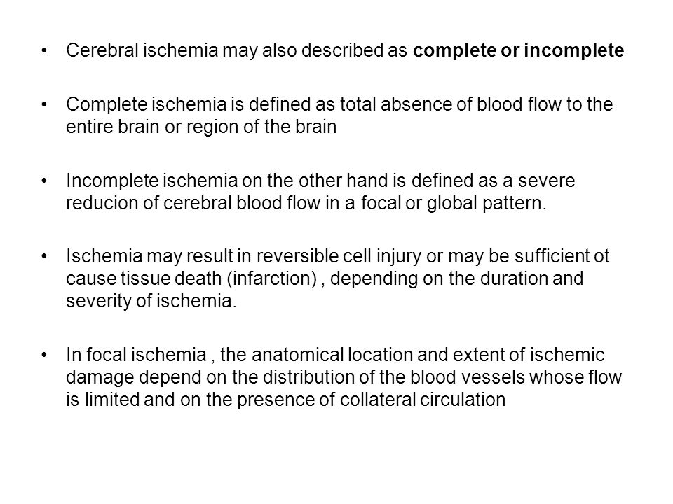 Cerebral ischemia may also described as complete or incomplete Complete ischemia is defined as total absence of blood flow to the entire brain or region of the brain Incomplete ischemia on the other hand is defined as a severe reducion of cerebral blood flow in a focal or global pattern.