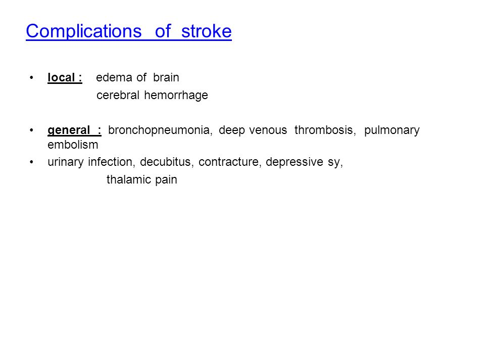 Complications of stroke local : edema of brain cerebral hemorrhage general : bronchopneumonia, deep venous thrombosis, pulmonary embolism urinary infection, decubitus, contracture, depressive sy, thalamic pain