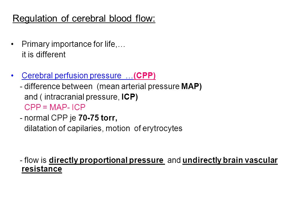Regulation of cerebral blood flow: Primary importance for life,… it is different Cerebral perfusion pressure …(CPP) - difference between (mean arterial pressure MAP) and ( intracranial pressure, ICP) CPP = MAP- ICP - normal CPP je torr, dilatation of capilaries, motion of erytrocytes - flow is directly proportional pressure and undirectly brain vascular resistance