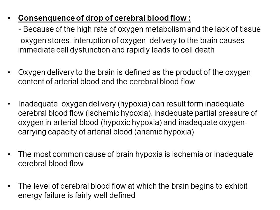 Consenquence of drop of cerebral blood flow : - Because of the high rate of oxygen metabolism and the lack of tissue oxygen stores, interuption of oxygen delivery to the brain causes immediate cell dysfunction and rapidly leads to cell death Oxygen delivery to the brain is defined as the product of the oxygen content of arterial blood and the cerebral blood flow Inadequate oxygen delivery (hypoxia) can result form inadequate cerebral blood flow (ischemic hypoxia), inadequate partial pressure of oxygen in arterial blood (hypoxic hypoxia) and inadequate oxygen- carrying capacity of arterial blood (anemic hypoxia) The most common cause of brain hypoxia is ischemia or inadequate cerebral blood flow The level of cerebral blood flow at which the brain begins to exhibit energy failure is fairly well defined
