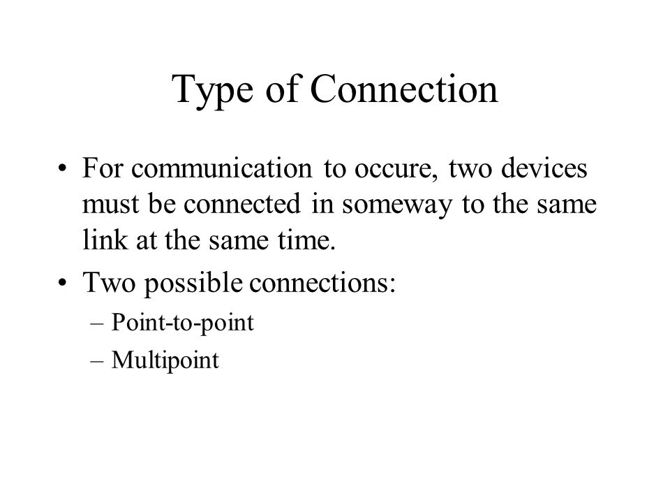 Type of Connection For communication to occure, two devices must be connected in someway to the same link at the same time.