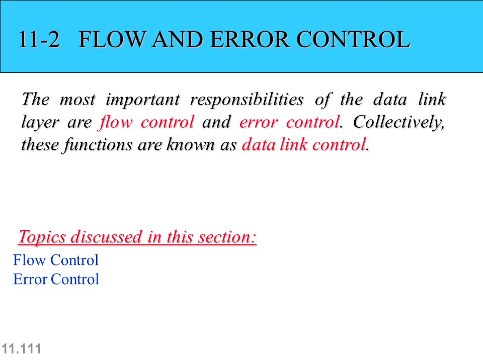 11.111 11-2 FLOW AND ERROR CONTROL The most important responsibilities of the data link layer are flow control and error control.