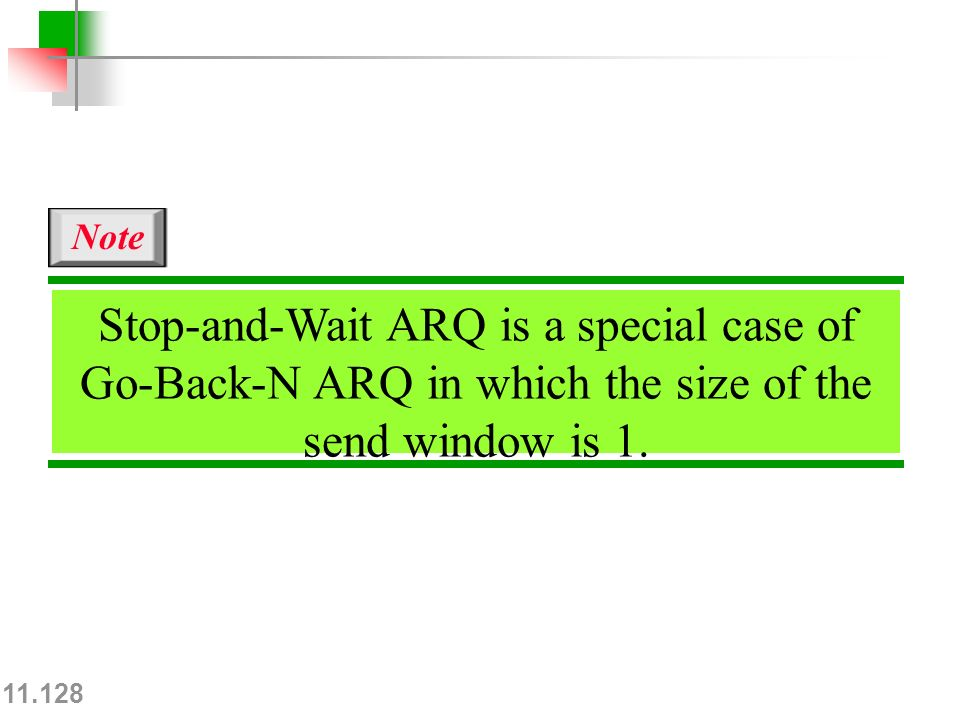 11.128 Stop-and-Wait ARQ is a special case of Go-Back-N ARQ in which the size of the send window is 1.