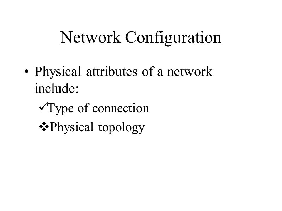 Network Configuration Physical attributes of a network include: Type of connection  Physical topology