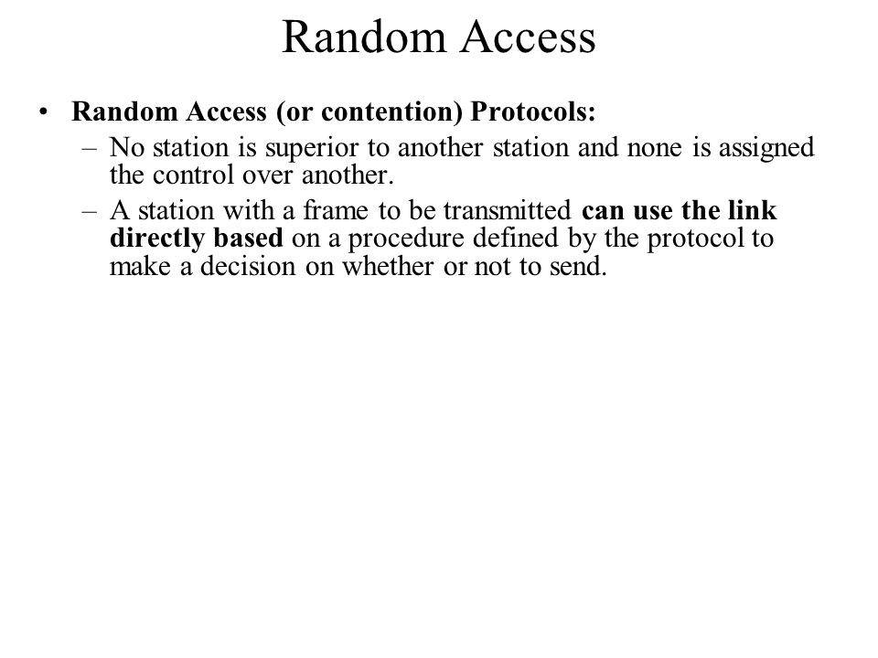 Random Access Random Access (or contention) Protocols: –No station is superior to another station and none is assigned the control over another.