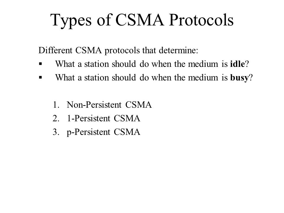 Types of CSMA Protocols Different CSMA protocols that determine:  What a station should do when the medium is idle.