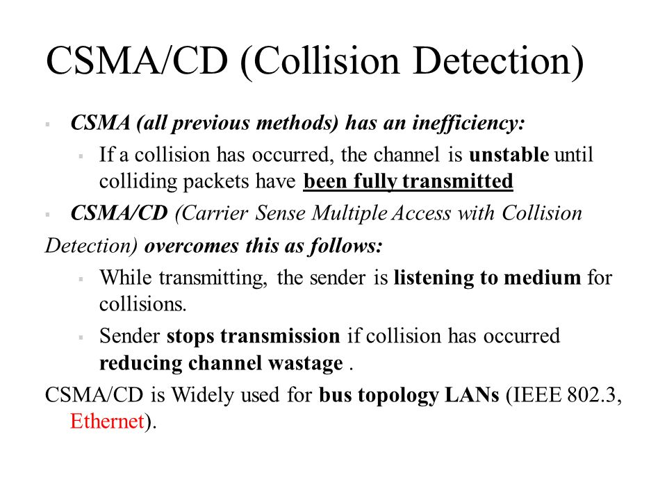 CSMA/CD (Collision Detection)  CSMA (all previous methods) has an inefficiency:  If a collision has occurred, the channel is unstable until colliding packets have been fully transmitted  CSMA/CD (Carrier Sense Multiple Access with Collision Detection) overcomes this as follows:  While transmitting, the sender is listening to medium for collisions.