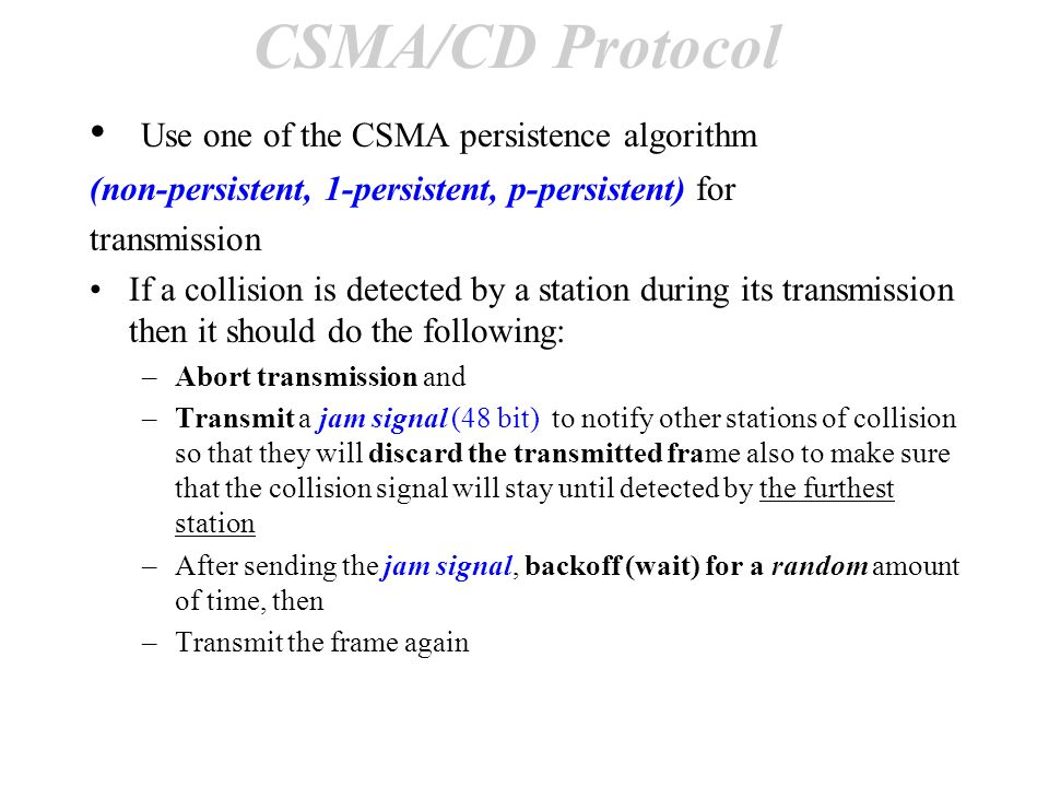 CSMA/CD Protocol Use one of the CSMA persistence algorithm (non-persistent, 1-persistent, p-persistent) for transmission If a collision is detected by a station during its transmission then it should do the following: –Abort transmission and –Transmit a jam signal (48 bit) to notify other stations of collision so that they will discard the transmitted frame also to make sure that the collision signal will stay until detected by the furthest station –After sending the jam signal, backoff (wait) for a random amount of time, then –Transmit the frame again