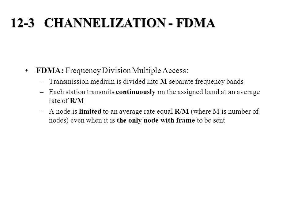 FDMA: Frequency Division Multiple Access: –Transmission medium is divided into M separate frequency bands –Each station transmits continuously on the assigned band at an average rate of R/M –A node is limited to an average rate equal R/M (where M is number of nodes) even when it is the only node with frame to be sent 12-3 CHANNELIZATION - FDMA