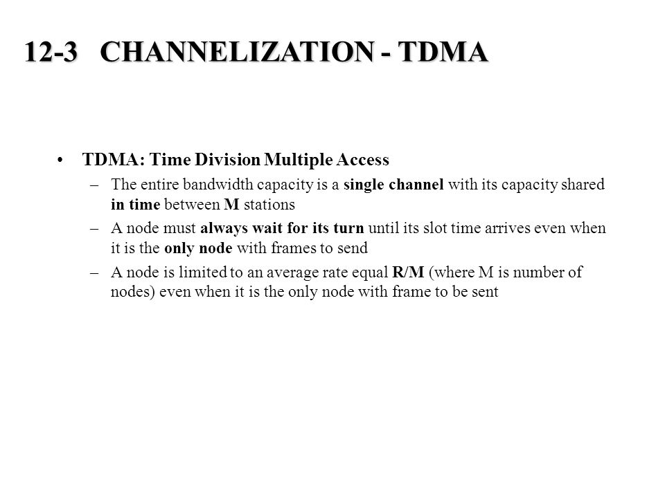 TDMA: Time Division Multiple Access –The entire bandwidth capacity is a single channel with its capacity shared in time between M stations –A node must always wait for its turn until its slot time arrives even when it is the only node with frames to send –A node is limited to an average rate equal R/M (where M is number of nodes) even when it is the only node with frame to be sent 12-3 CHANNELIZATION - TDMA