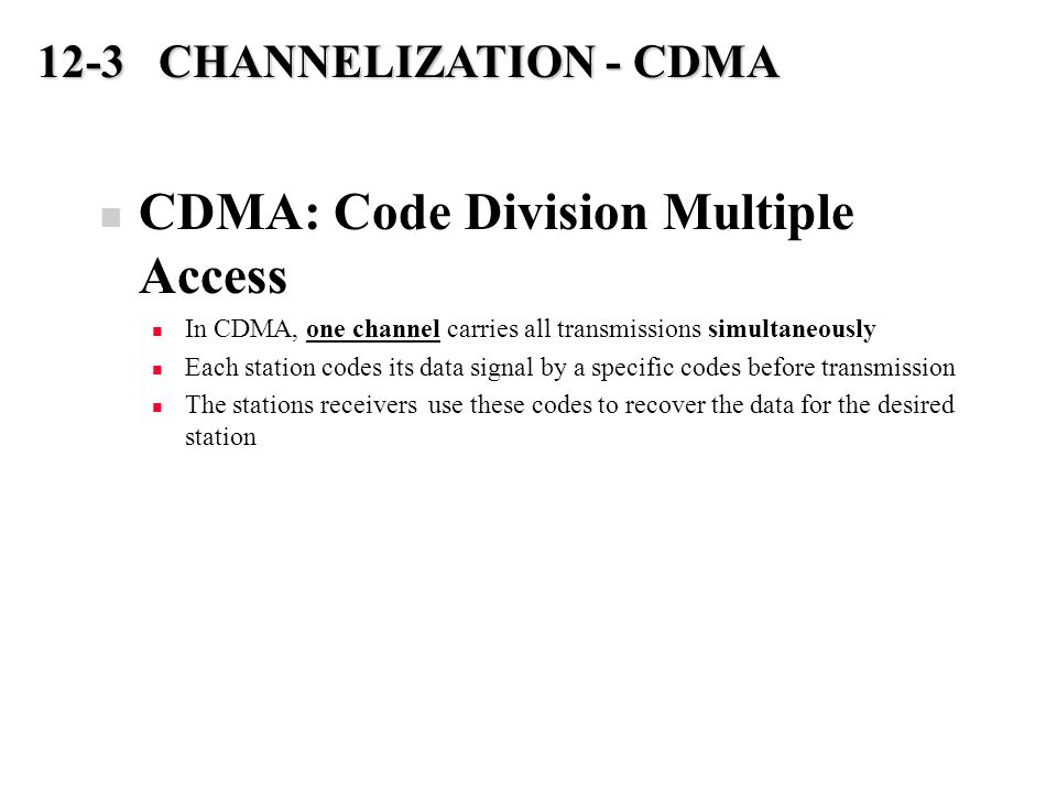 CDMA: Code Division Multiple Access In CDMA, one channel carries all transmissions simultaneously Each station codes its data signal by a specific codes before transmission The stations receivers use these codes to recover the data for the desired station 12-3 CHANNELIZATION - CDMA