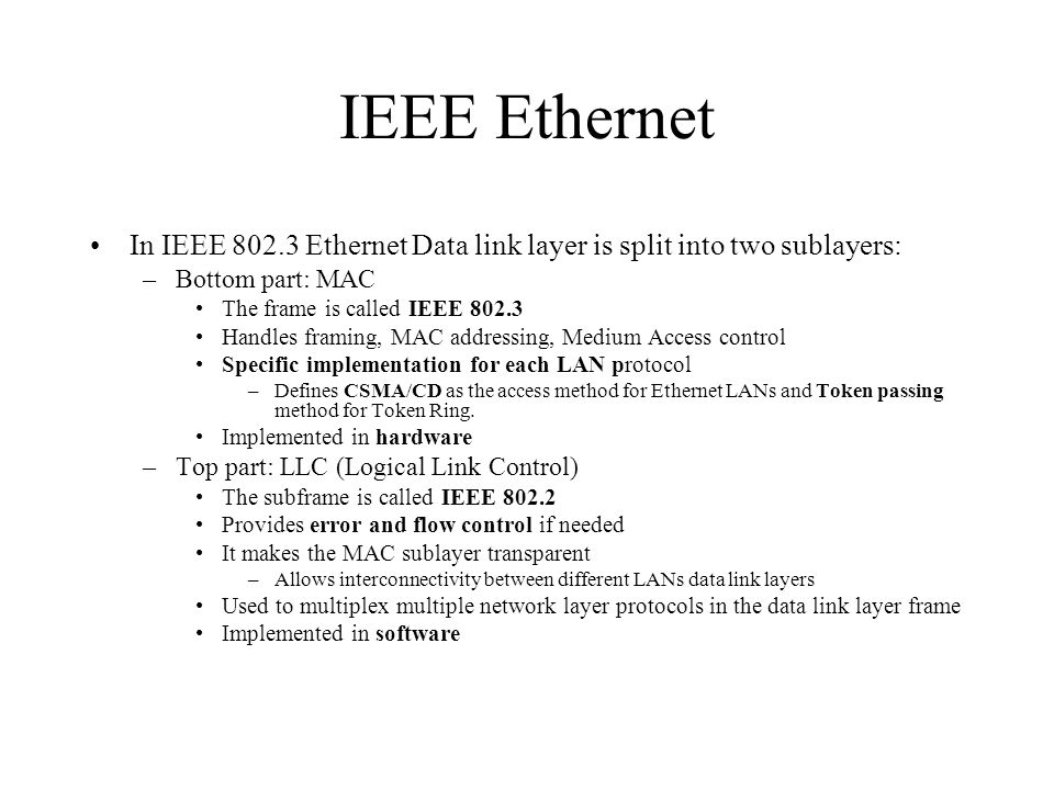 IEEE Ethernet In IEEE 802.3 Ethernet Data link layer is split into two sublayers: –Bottom part: MAC The frame is called IEEE 802.3 Handles framing, MAC addressing, Medium Access control Specific implementation for each LAN protocol –Defines CSMA/CD as the access method for Ethernet LANs and Token passing method for Token Ring.