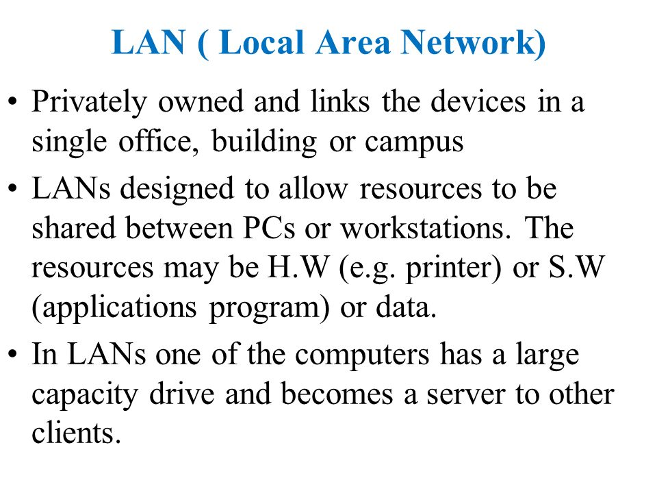 LAN ( Local Area Network) Privately owned and links the devices in a single office, building or campus LANs designed to allow resources to be shared between PCs or workstations.