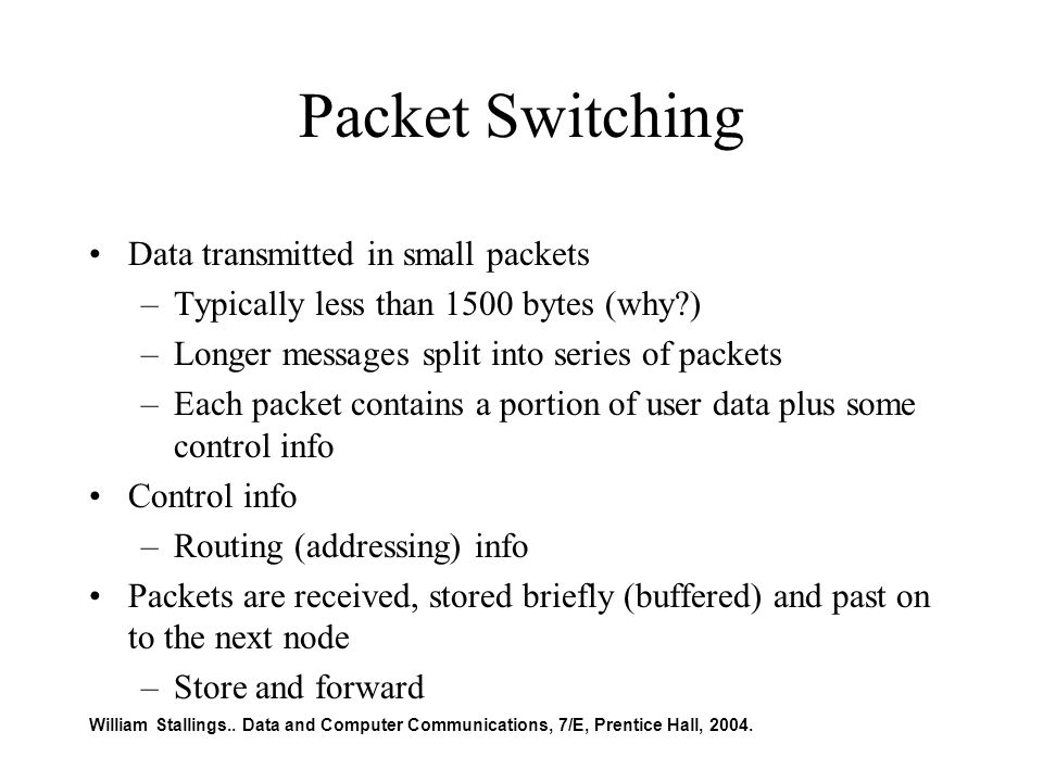 Packet Switching Data transmitted in small packets –Typically less than 1500 bytes (why ) –Longer messages split into series of packets –Each packet contains a portion of user data plus some control info Control info –Routing (addressing) info Packets are received, stored briefly (buffered) and past on to the next node –Store and forward William Stallings..