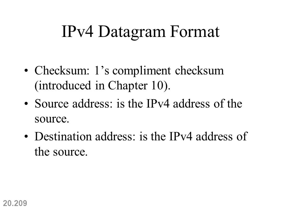 IPv4 Datagram Format Checksum: 1's compliment checksum (introduced in Chapter 10).