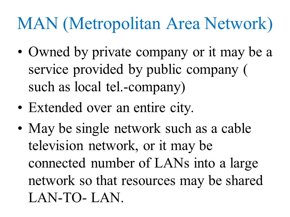 MAN (Metropolitan Area Network) Owned by private company or it may be a service provided by public company ( such as local tel.-company) Extended over an entire city.