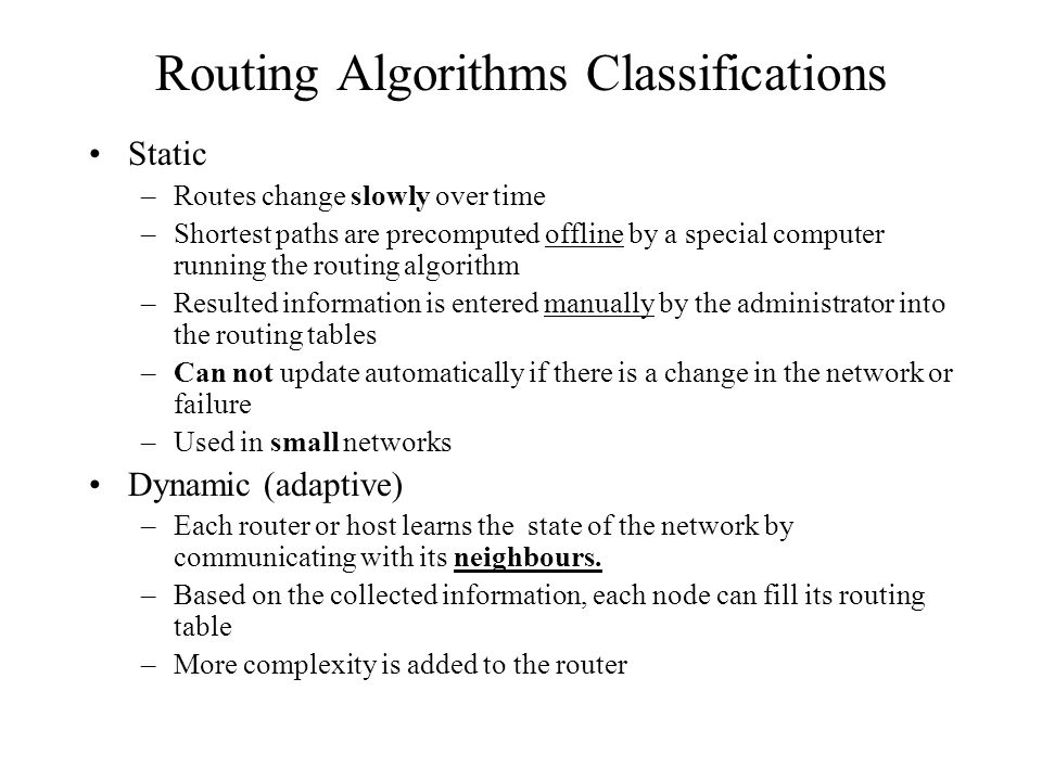 Routing Algorithms Classifications Static –Routes change slowly over time –Shortest paths are precomputed offline by a special computer running the routing algorithm –Resulted information is entered manually by the administrator into the routing tables –Can not update automatically if there is a change in the network or failure –Used in small networks Dynamic (adaptive) –Each router or host learns the state of the network by communicating with its neighbours.