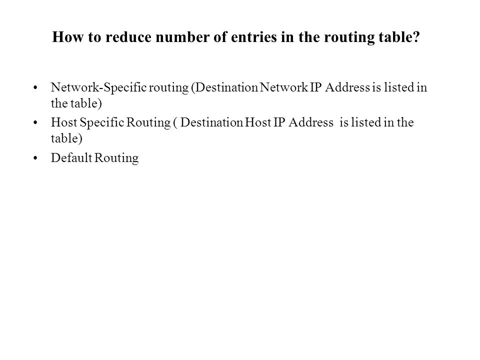 Network-Specific routing (Destination Network IP Address is listed in the table) Host Specific Routing ( Destination Host IP Address is listed in the table) Default Routing How to reduce number of entries in the routing table