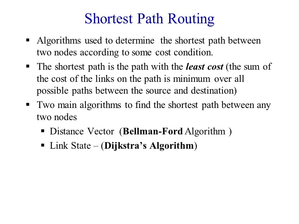 Shortest Path Routing  Algorithms used to determine the shortest path between two nodes according to some cost condition.
