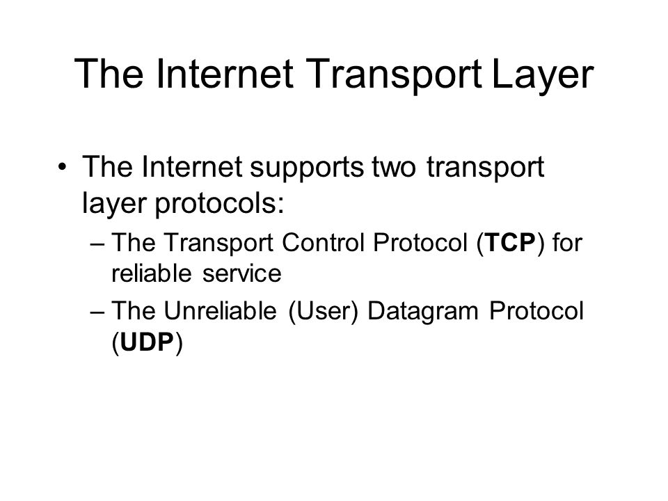 The Internet Transport Layer The Internet supports two transport layer protocols: –The Transport Control Protocol (TCP) for reliable service –The Unreliable (User) Datagram Protocol (UDP)