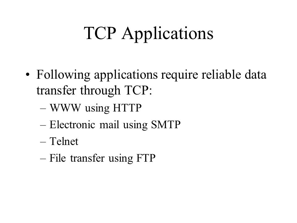 TCP Applications Following applications require reliable data transfer through TCP: –WWW using HTTP –Electronic mail using SMTP –Telnet –File transfer using FTP