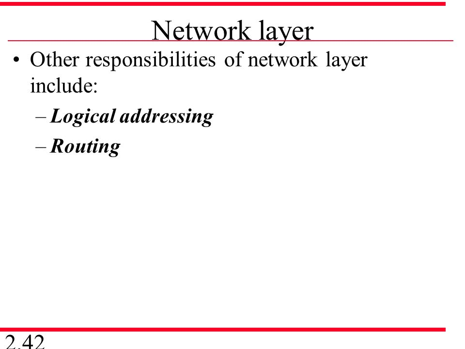 Network layer Other responsibilities of network layer include: –Logical addressing –Routing 2.42